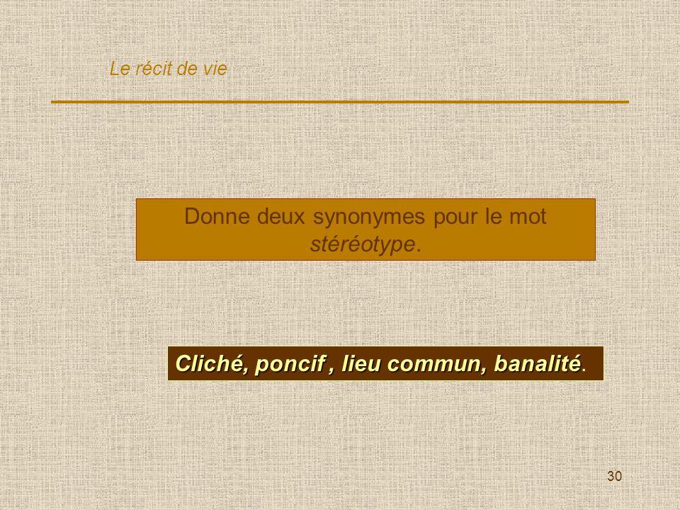 30 Donne deux synonymes pour le mot stéréotype. Cliché, poncif, lieu commun, banalité Cliché, poncif, lieu commun, banalité. Le récit de vie