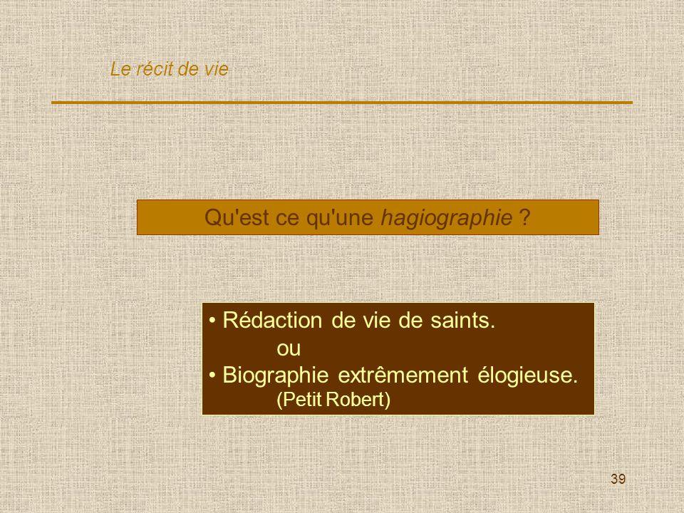 39 Qu'est ce qu'une hagiographie ? Rédaction de vie de saints. ou Biographie extrêmement élogieuse. (Petit Robert) Le récit de vie