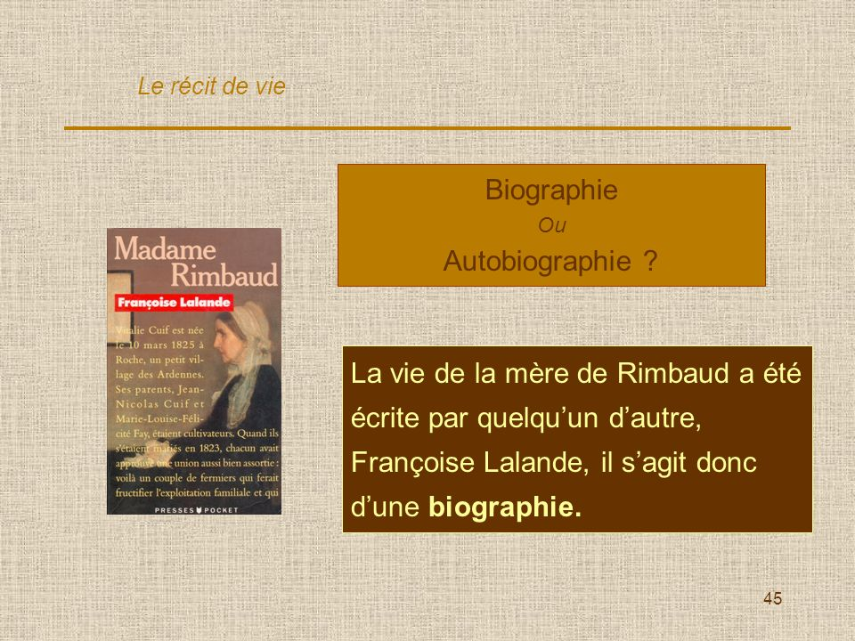 45 Biographie Ou Autobiographie ? La vie de la mère de Rimbaud a été écrite par quelquun dautre, Françoise Lalande, il sagit donc dune biographie. Le