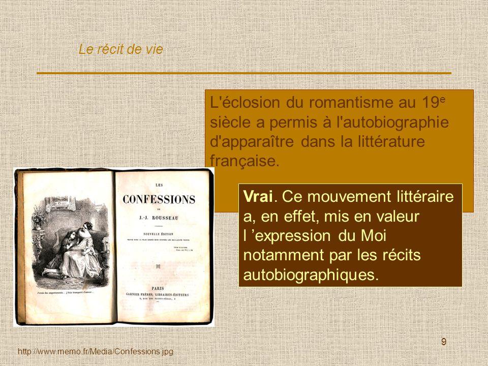 9 L'éclosion du romantisme au 19 e siècle a permis à l'autobiographie d'apparaître dans la littérature française. Vrai / Faux ? Le récit de vie http:/