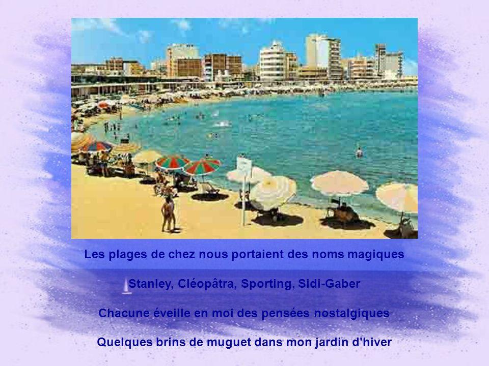 Les plages de chez nous portaient des noms magiques Stanley, Cléopâtra, Sporting, Sidi-Gaber Chacune éveille en moi des pensées nostalgiques Quelques brins de muguet dans mon jardin d hiver