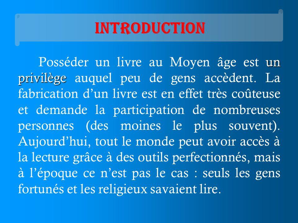 Introduction un privilège Posséder un livre au Moyen âge est un privilège auquel peu de gens accèdent. La fabrication dun livre est en effet très coût