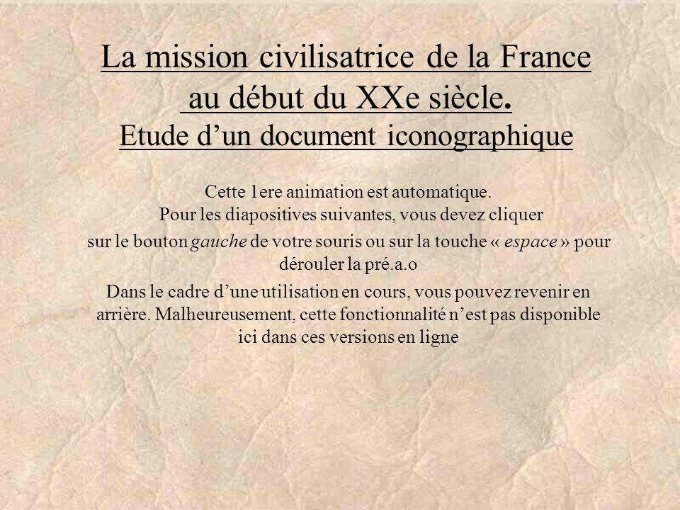 La mission civilisatrice de la France au début du XXe siècle. Etude dun document iconographique Cette 1ere animation est automatique. Pour les diaposi