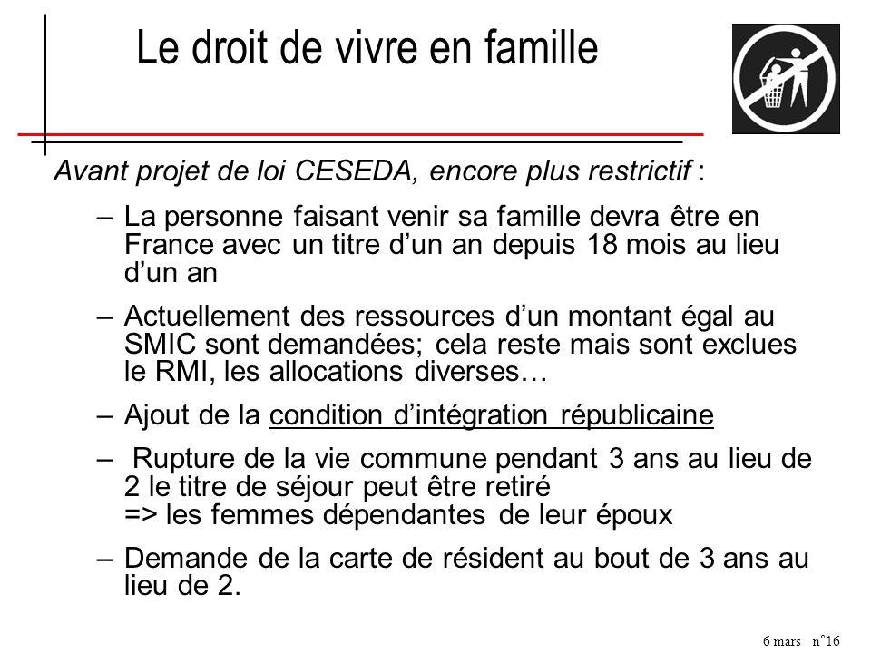 6 mars n°16 Avant projet de loi CESEDA, encore plus restrictif : –La personne faisant venir sa famille devra être en France avec un titre dun an depui