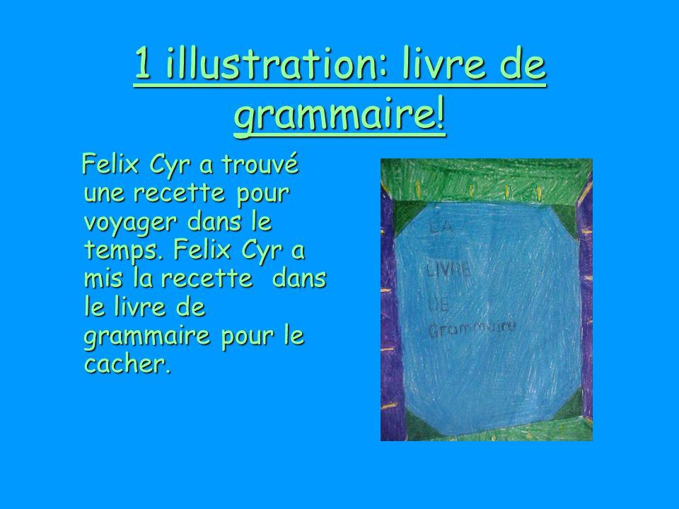 1 illustration: livre de grammaire! Felix Cyr a trouvé une recette pour voyager dans le temps. Felix Cyr a mis la recette dans le livre de grammaire p