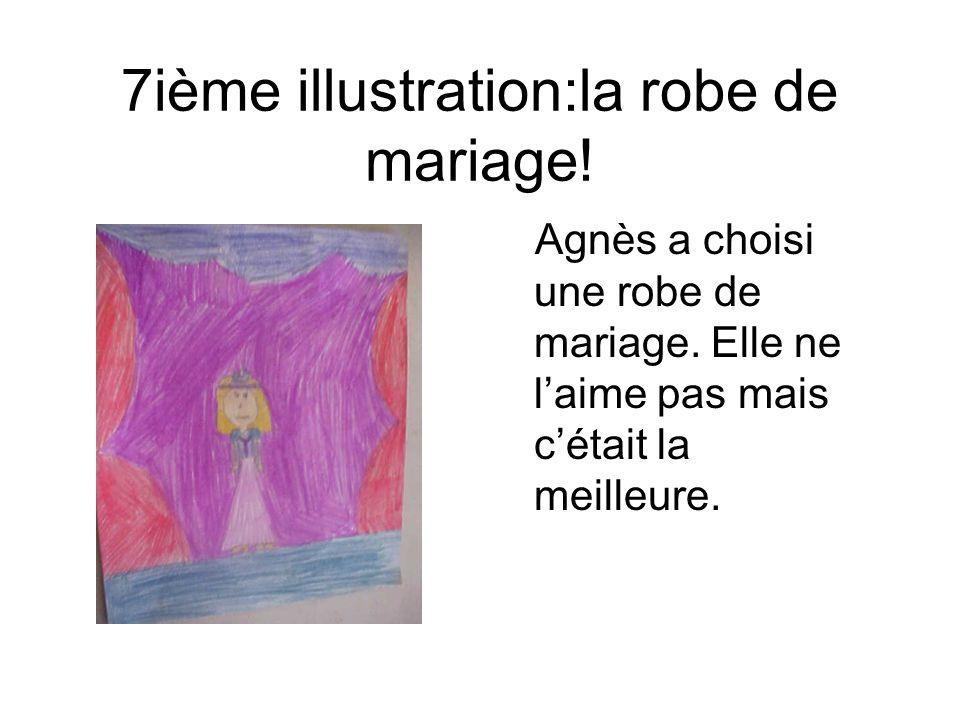 7ième illustration:la robe de mariage! Agnès a choisi une robe de mariage. Elle ne laime pas mais cétait la meilleure.