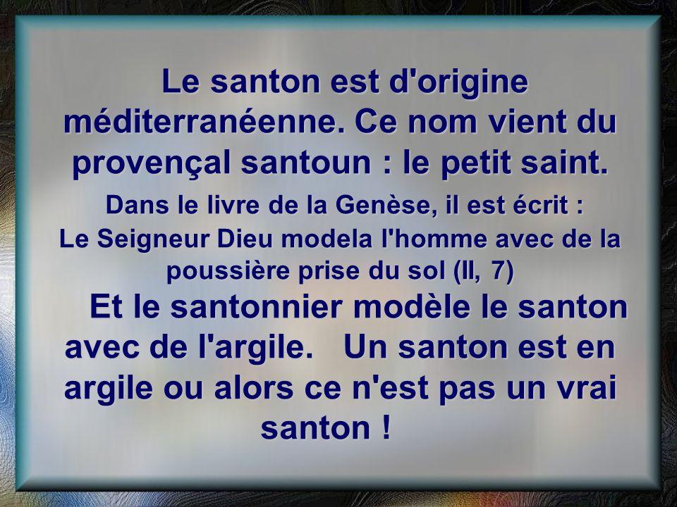 Le santon est d'origine méditerranéenne. Ce nom vient du provençal santoun : le petit saint. Dans le livre de la Genèse, il est écrit : Le Seigneur Di