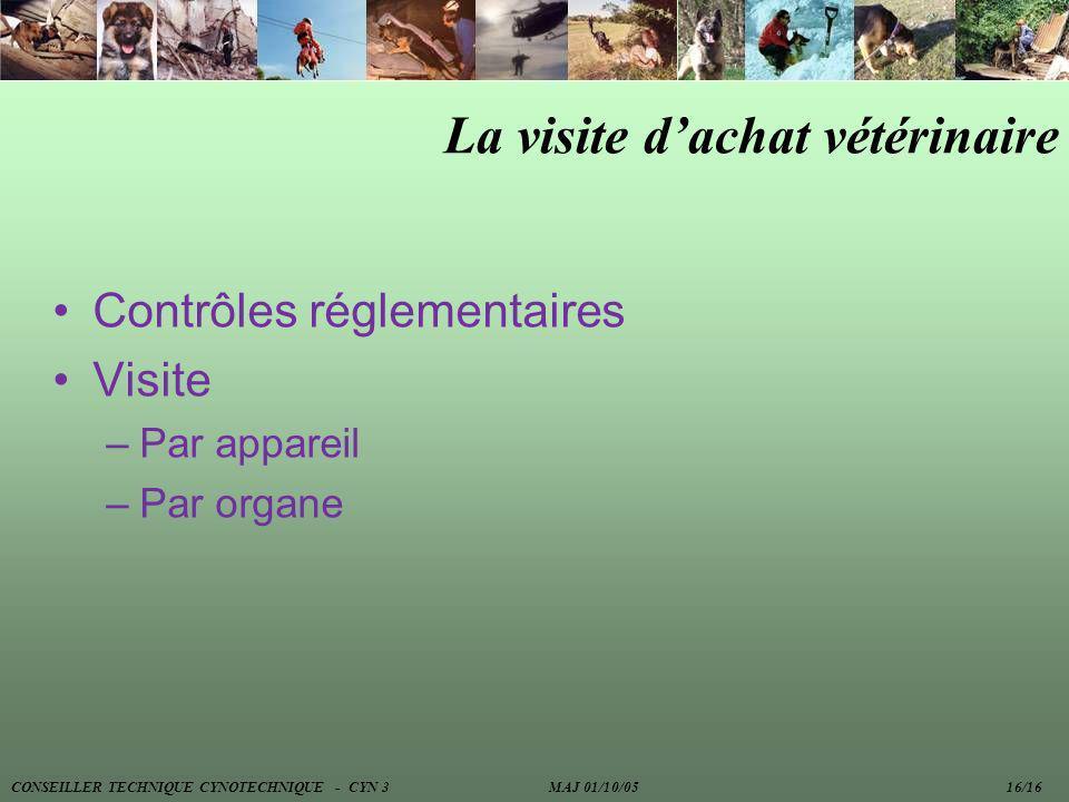 La visite dachat vétérinaire Contrôles réglementaires Visite –Par appareil –Par organe CONSEILLER TECHNIQUE CYNOTECHNIQUE - CYN 3 MAJ 01/10/05 16/16