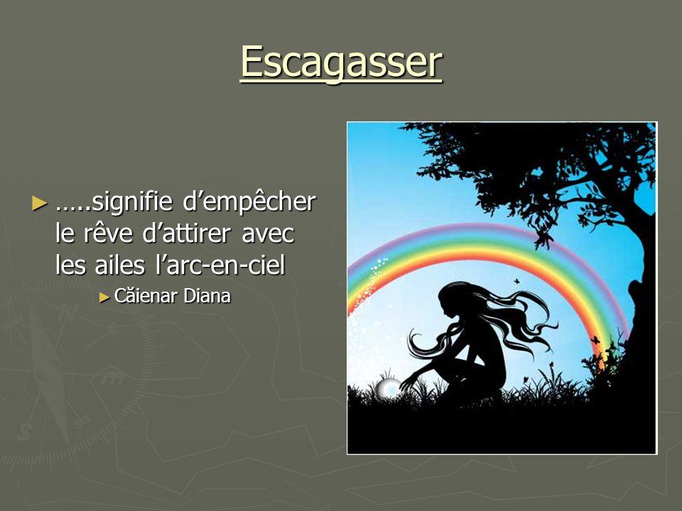 Escagasser …..signifie dempêcher le rêve dattirer avec les ailes larc-en-ciel …..signifie dempêcher le rêve dattirer avec les ailes larc-en-ciel Căien
