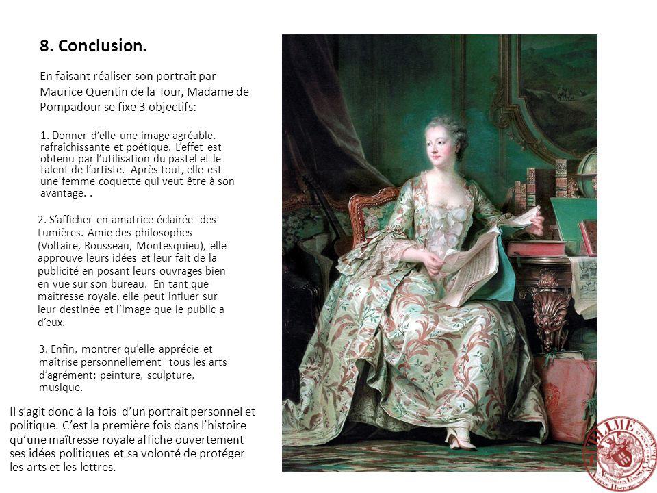 8. Conclusion. En faisant réaliser son portrait par Maurice Quentin de la Tour, Madame de Pompadour se fixe 3 objectifs: 1. Donner delle une image agr