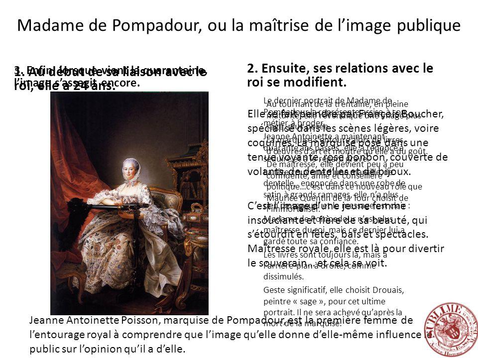 Madame de Pompadour, ou la maîtrise de limage publique 1. Au début de sa liaison avec le roi, elle a 24 ans. 2. Ensuite, ses relations avec le roi se