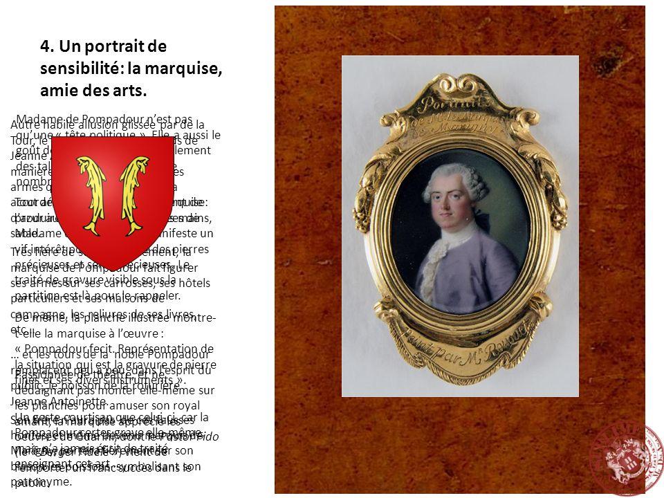 4. Un portrait de sensibilité: la marquise, amie des arts. Madame de Pompadour nest pas quune « tête politique ». Elle a aussi le goût des arts et man