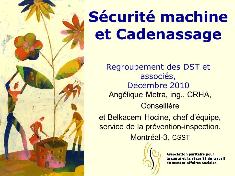 Sécurité machine et Cadenassage Regroupement des DST et associés, Décembre 2010 Angélique Metra, ing., CRHA, Conseillère et Belkacem Hocine, chef déqu