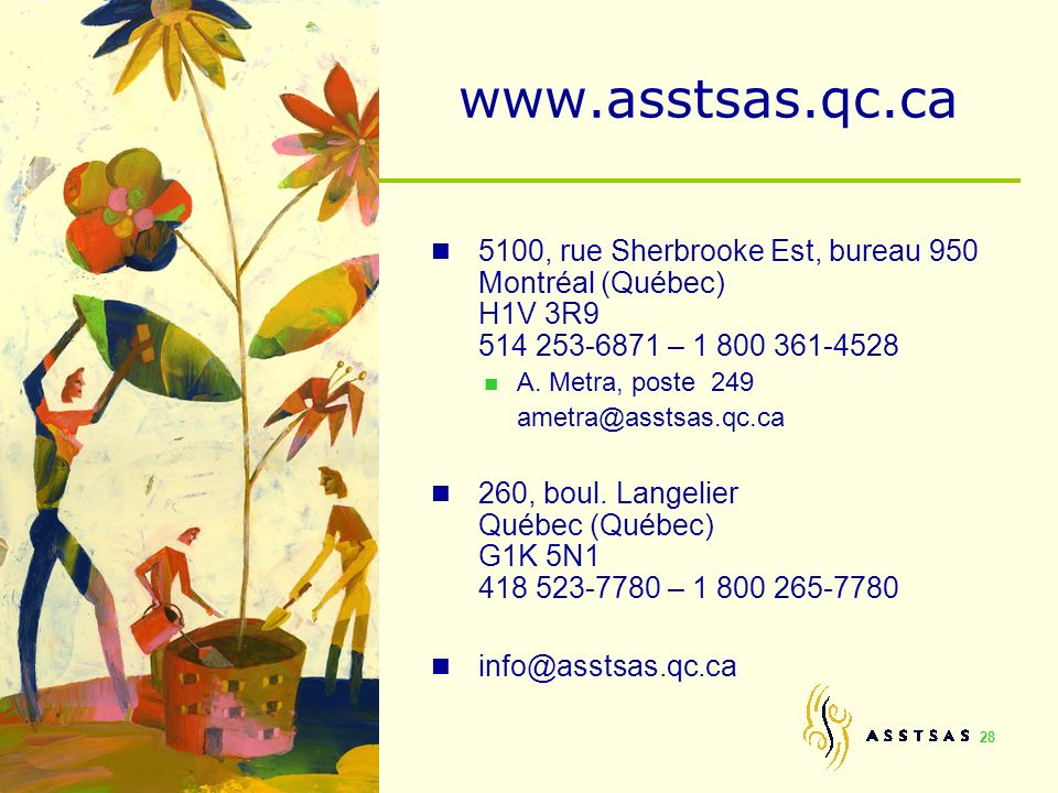 28 www.asstsas.qc.ca 5100, rue Sherbrooke Est, bureau 950 Montréal (Québec) H1V 3R9 514 253-6871 – 1 800 361-4528 A. Metra, poste 249 ametra@asstsas.q
