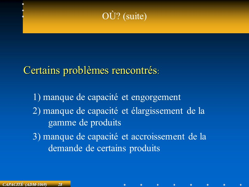 CAPACITÉ (ADM-1069) 28 OÙ? (suite) Certains problèmes rencontrés : 1) manque de capacité et engorgement 2) manque de capacité et élargissement de la g