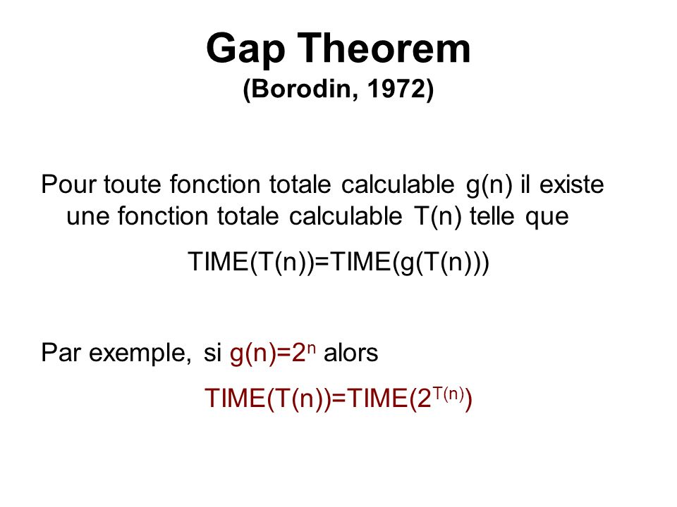 Gap Theorem (Borodin, 1972) Pour toute fonction totale calculable g(n) il existe une fonction totale calculable T(n) telle que TIME(T(n))=TIME(g(T(n))
