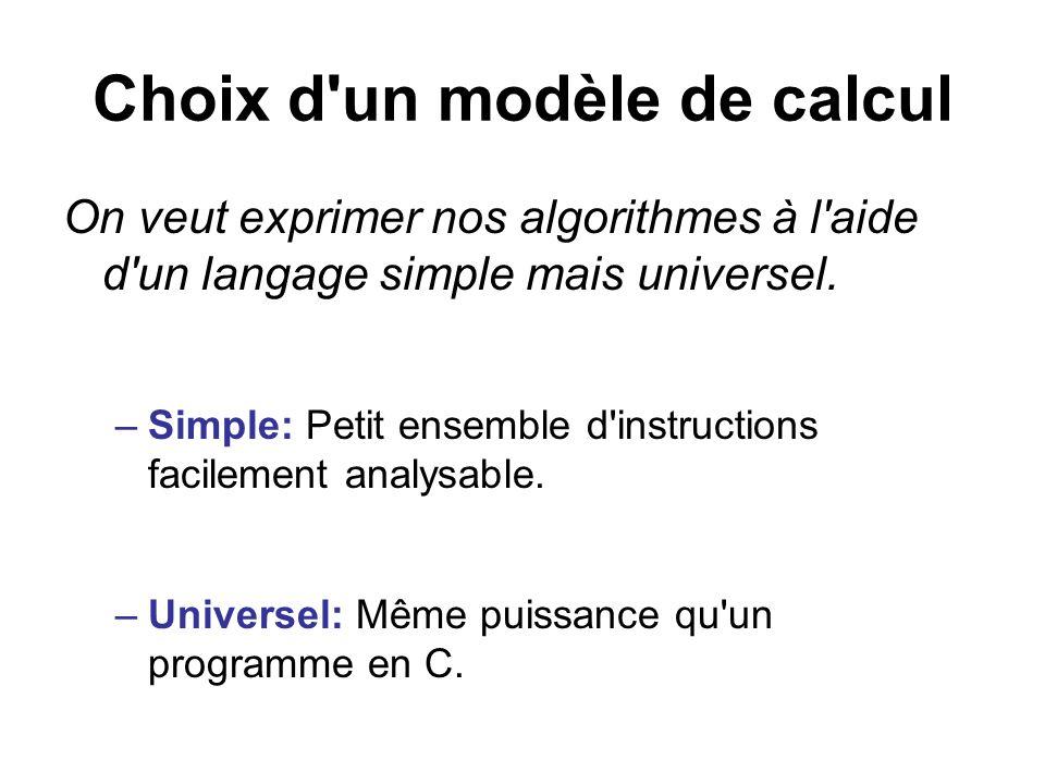 Choix d'un modèle de calcul On veut exprimer nos algorithmes à l'aide d'un langage simple mais universel. –Simple: Petit ensemble d'instructions facil