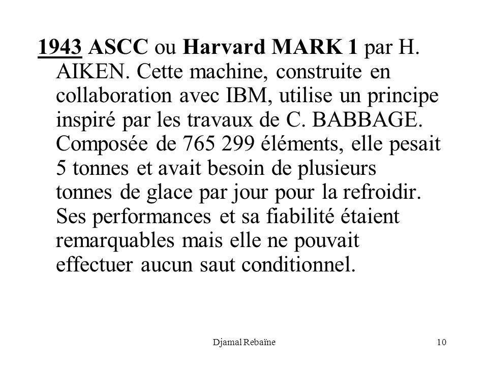 Djamal Rebaïne10 1943 ASCC ou Harvard MARK 1 par H. AIKEN. Cette machine, construite en collaboration avec IBM, utilise un principe inspiré par les tr