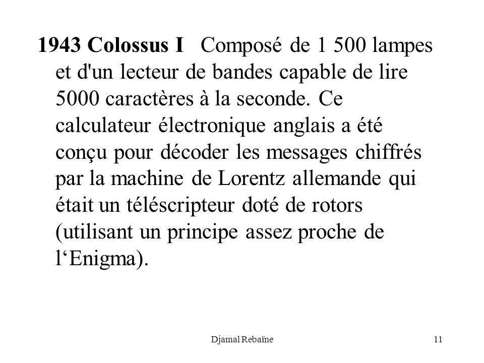 Djamal Rebaïne11 1943 Colossus I Composé de 1 500 lampes et d'un lecteur de bandes capable de lire 5000 caractères à la seconde. Ce calculateur électr