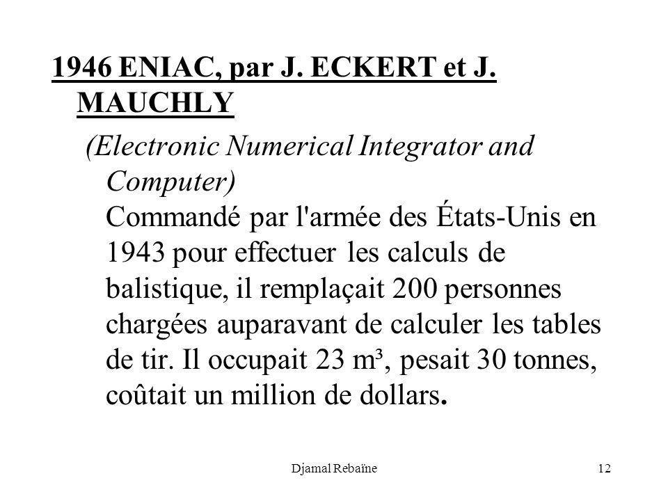 Djamal Rebaïne12 1946 ENIAC, par J. ECKERT et J. MAUCHLY (Electronic Numerical Integrator and Computer) Commandé par l'armée des États-Unis en 1943 po