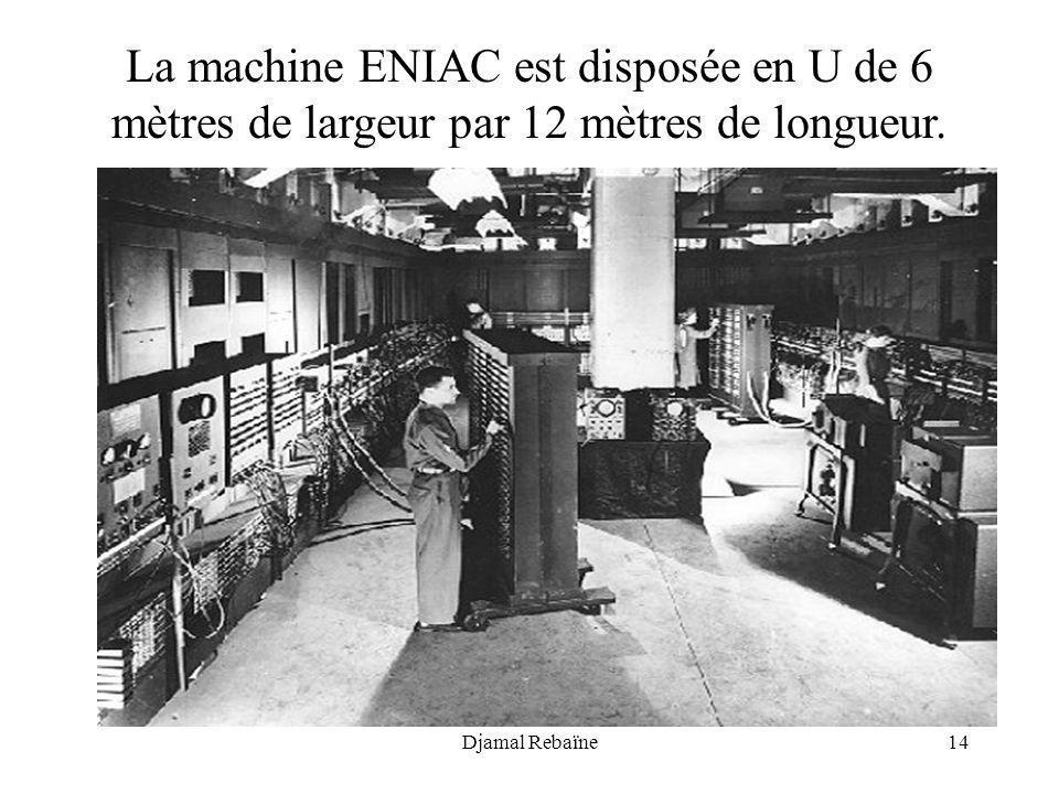 Djamal Rebaïne14 La machine ENIAC est disposée en U de 6 mètres de largeur par 12 mètres de longueur.