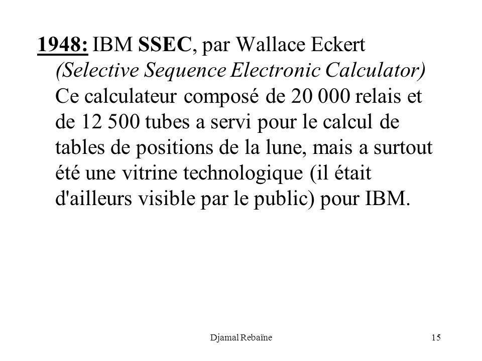 Djamal Rebaïne15 1948: IBM SSEC, par Wallace Eckert (Selective Sequence Electronic Calculator) Ce calculateur composé de 20 000 relais et de 12 500 tu