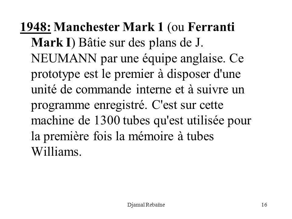 Djamal Rebaïne16 1948: Manchester Mark 1 (ou Ferranti Mark I) Bâtie sur des plans de J. NEUMANN par une équipe anglaise. Ce prototype est le premier à