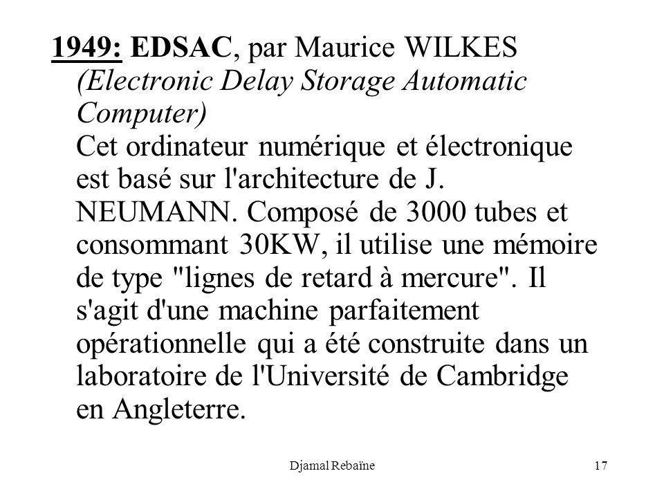 Djamal Rebaïne17 1949: EDSAC, par Maurice WILKES (Electronic Delay Storage Automatic Computer) Cet ordinateur numérique et électronique est basé sur l
