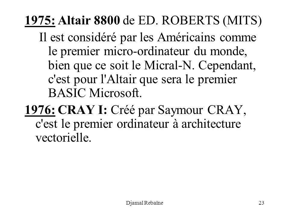 Djamal Rebaïne23 1975: Altair 8800 de ED. ROBERTS (MITS) Il est considéré par les Américains comme le premier micro-ordinateur du monde, bien que ce s