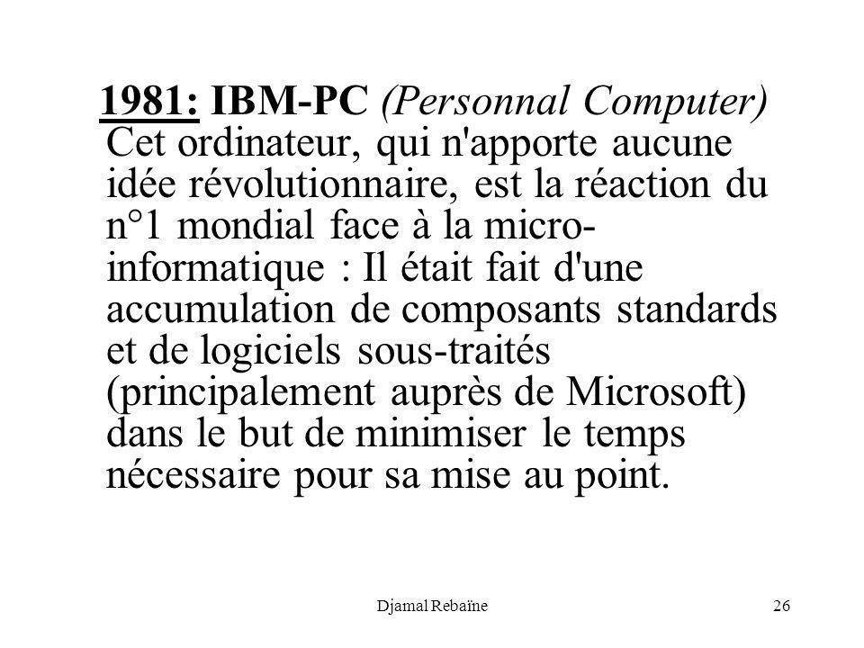 Djamal Rebaïne26 1981: IBM-PC (Personnal Computer) Cet ordinateur, qui n'apporte aucune idée révolutionnaire, est la réaction du n°1 mondial face à la