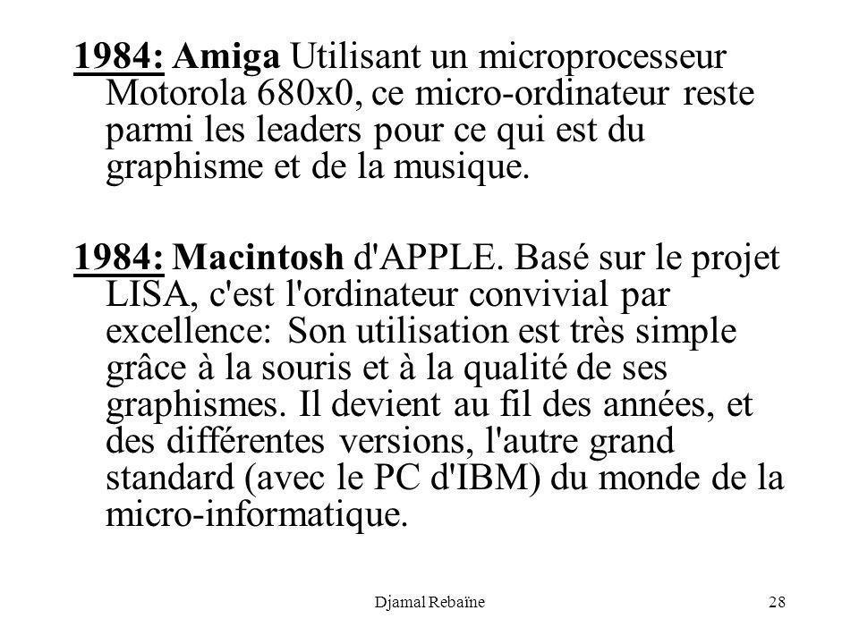 Djamal Rebaïne28 1984: Amiga Utilisant un microprocesseur Motorola 680x0, ce micro-ordinateur reste parmi les leaders pour ce qui est du graphisme et