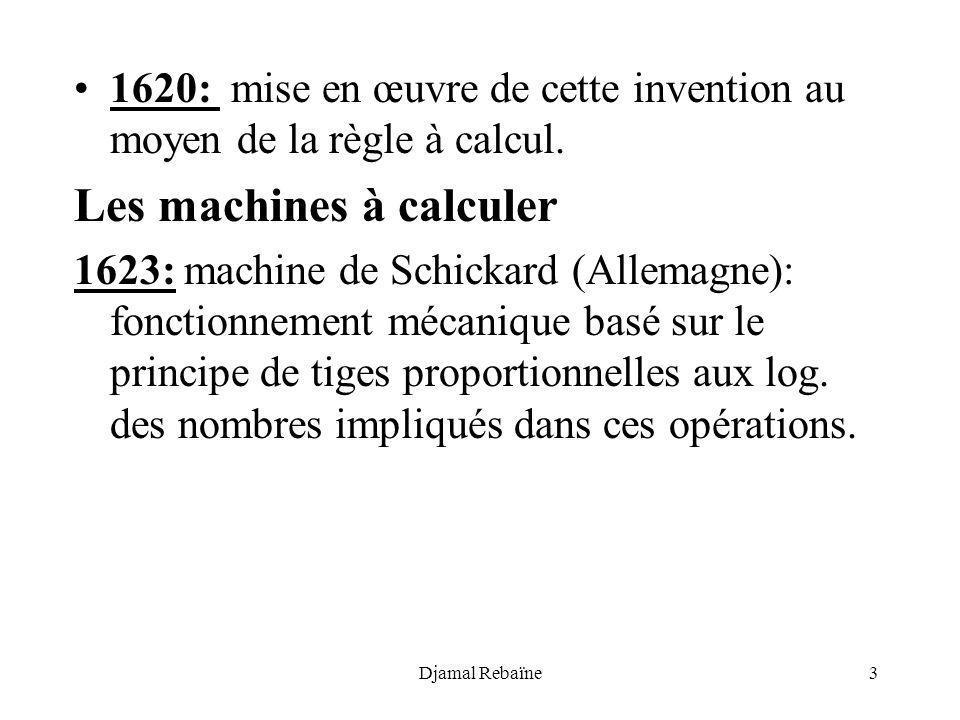 Djamal Rebaïne3 1620: mise en œuvre de cette invention au moyen de la règle à calcul. Les machines à calculer 1623: machine de Schickard (Allemagne):