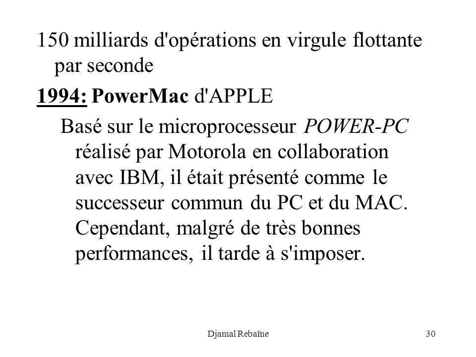 Djamal Rebaïne30 150 milliards d'opérations en virgule flottante par seconde 1994: PowerMac d'APPLE Basé sur le microprocesseur POWER-PC réalisé par M