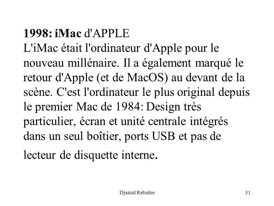 Djamal Rebaïne31 1998: iMac d'APPLE L'iMac était l'ordinateur d'Apple pour le nouveau millénaire. Il a également marqué le retour d'Apple (et de MacOS