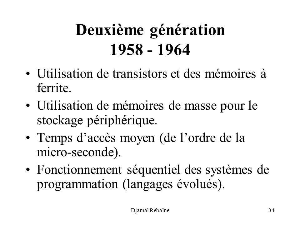 Djamal Rebaïne34 Deuxième génération 1958 - 1964 Utilisation de transistors et des mémoires à ferrite. Utilisation de mémoires de masse pour le stocka