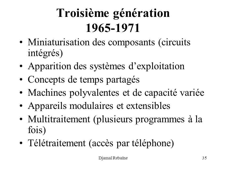 Djamal Rebaïne35 Troisième génération 1965-1971 Miniaturisation des composants (circuits intégrés) Apparition des systèmes dexploitation Concepts de t