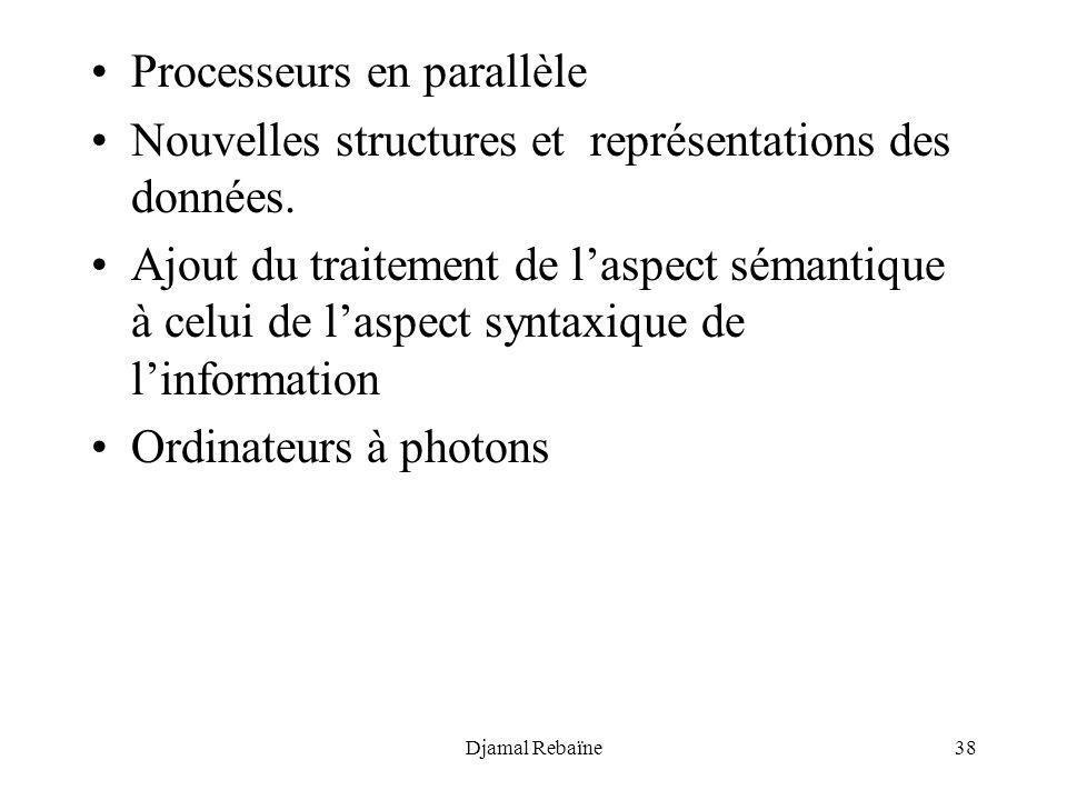 Djamal Rebaïne38 Processeurs en parallèle Nouvelles structures et représentations des données. Ajout du traitement de laspect sémantique à celui de la