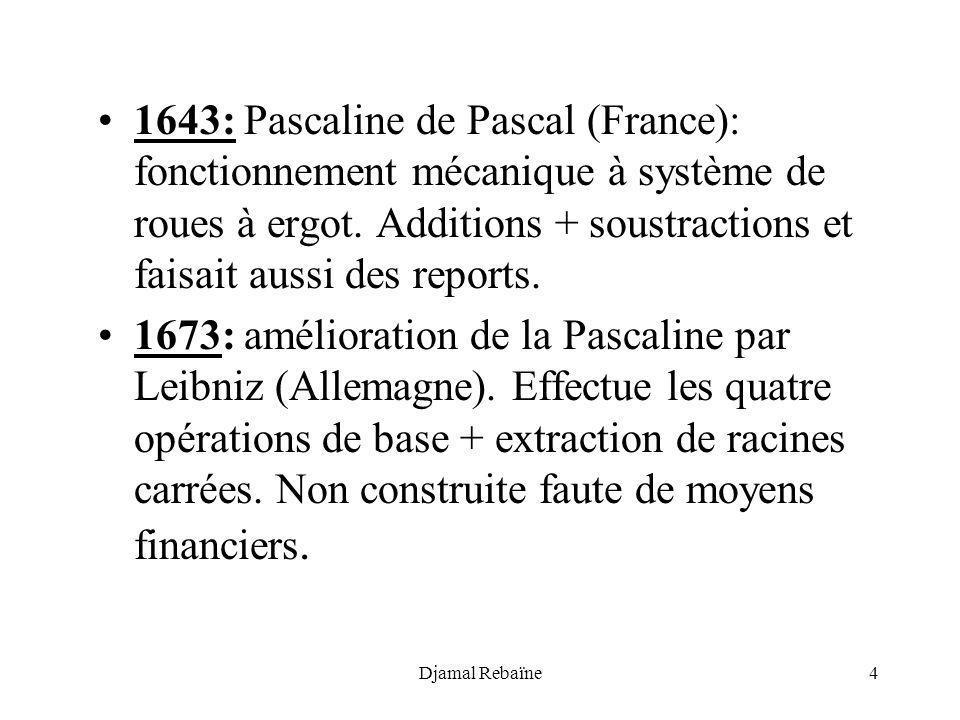Djamal Rebaïne4 1643: Pascaline de Pascal (France): fonctionnement mécanique à système de roues à ergot. Additions + soustractions et faisait aussi de