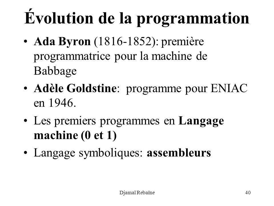 Djamal Rebaïne40 Évolution de la programmation Ada Byron (1816-1852): première programmatrice pour la machine de Babbage Adèle Goldstine: programme po
