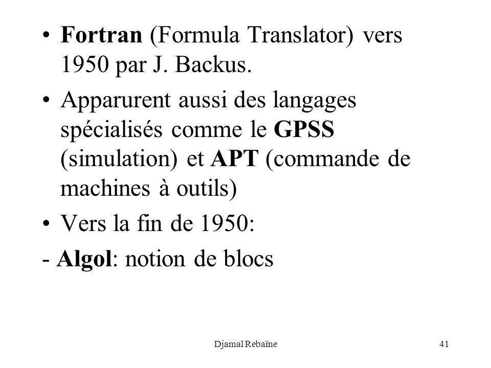 Djamal Rebaïne41 Fortran (Formula Translator) vers 1950 par J. Backus. Apparurent aussi des langages spécialisés comme le GPSS (simulation) et APT (co
