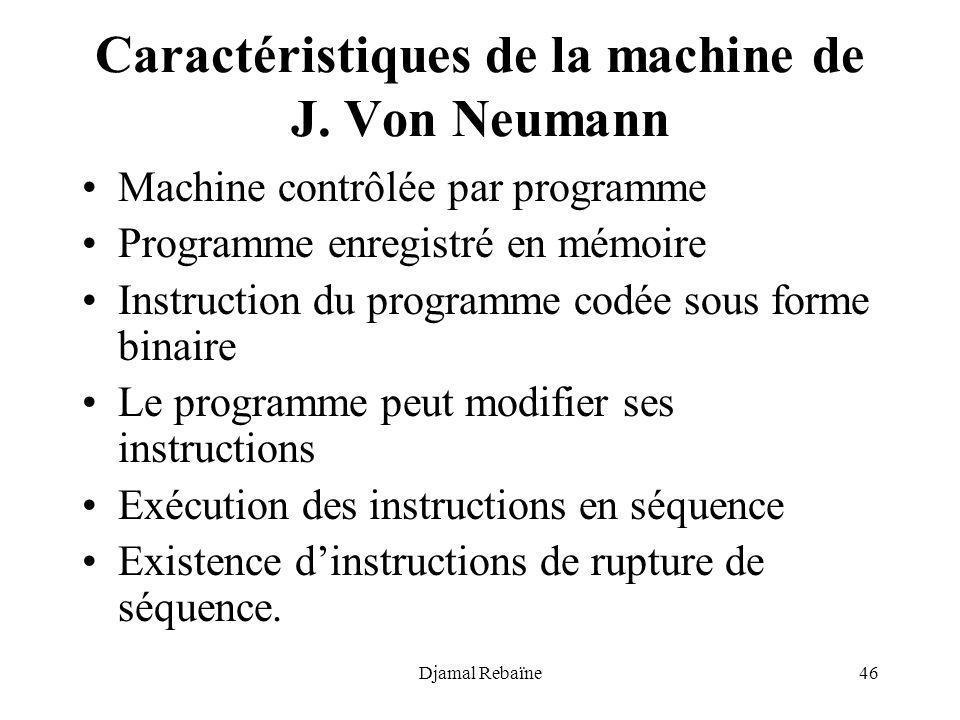 Djamal Rebaïne46 Caractéristiques de la machine de J. Von Neumann Machine contrôlée par programme Programme enregistré en mémoire Instruction du progr