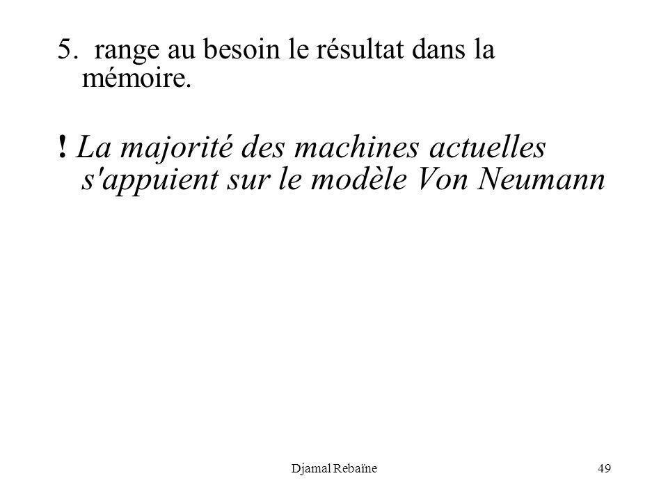 Djamal Rebaïne49 5. range au besoin le résultat dans la mémoire. ! La majorité des machines actuelles s'appuient sur le modèle Von Neumann