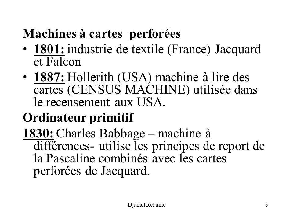 Djamal Rebaïne5 Machines à cartes perforées 1801: industrie de textile (France) Jacquard et Falcon 1887: Hollerith (USA) machine à lire des cartes (CENSUS MACHINE) utilisée dans le recensement aux USA.