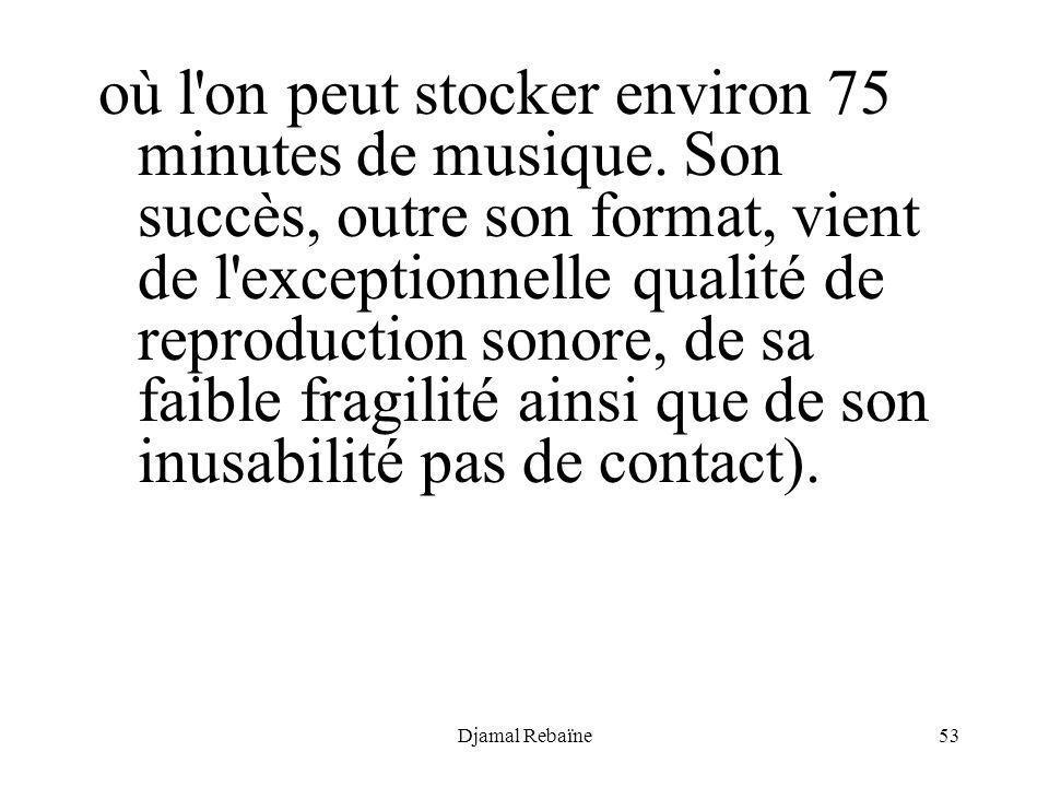 Djamal Rebaïne53 où l'on peut stocker environ 75 minutes de musique. Son succès, outre son format, vient de l'exceptionnelle qualité de reproduction s