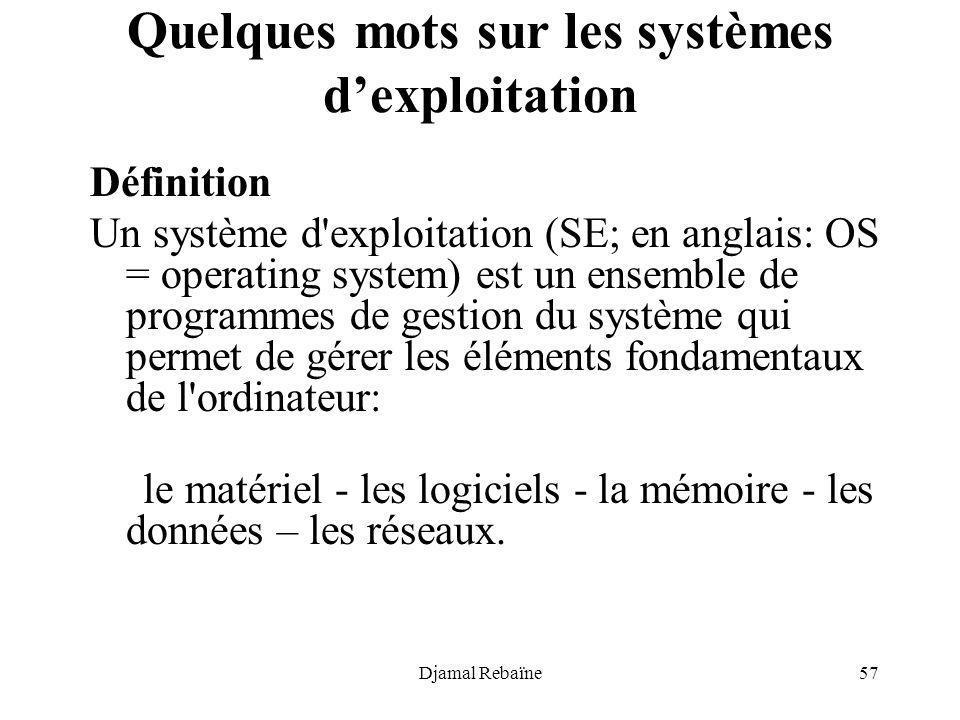 Djamal Rebaïne57 Quelques mots sur les systèmes dexploitation Définition Un système d'exploitation (SE; en anglais: OS = operating system) est un ense