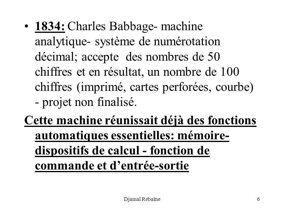 Djamal Rebaïne6 1834: Charles Babbage- machine analytique- système de numérotation décimal; accepte des nombres de 50 chiffres et en résultat, un nomb