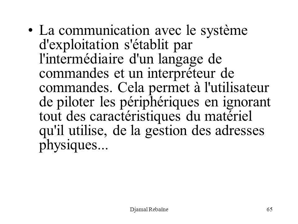 Djamal Rebaïne65 La communication avec le système d'exploitation s'établit par l'intermédiaire d'un langage de commandes et un interpréteur de command