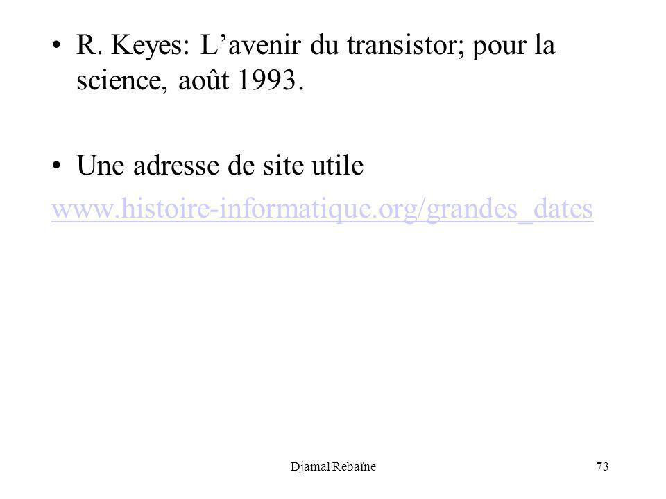 Djamal Rebaïne73 R. Keyes: Lavenir du transistor; pour la science, août 1993. Une adresse de site utile www.histoire-informatique.org/grandes_dates