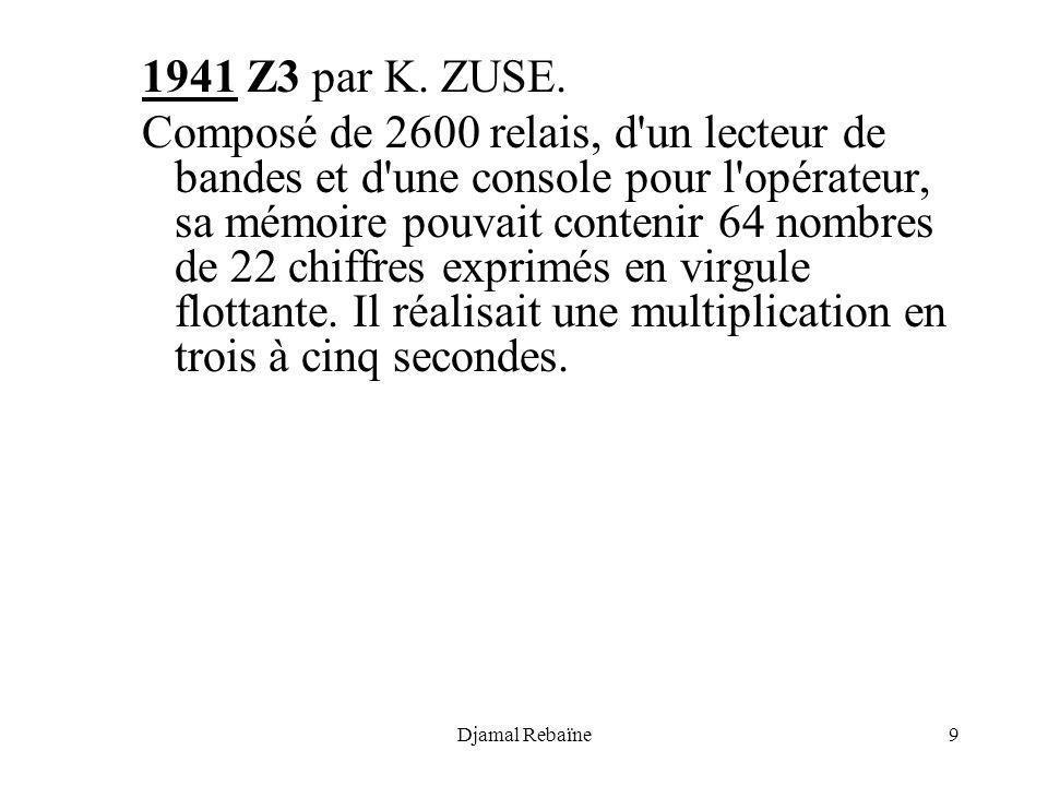Djamal Rebaïne9 1941 Z3 par K. ZUSE. Composé de 2600 relais, d'un lecteur de bandes et d'une console pour l'opérateur, sa mémoire pouvait contenir 64