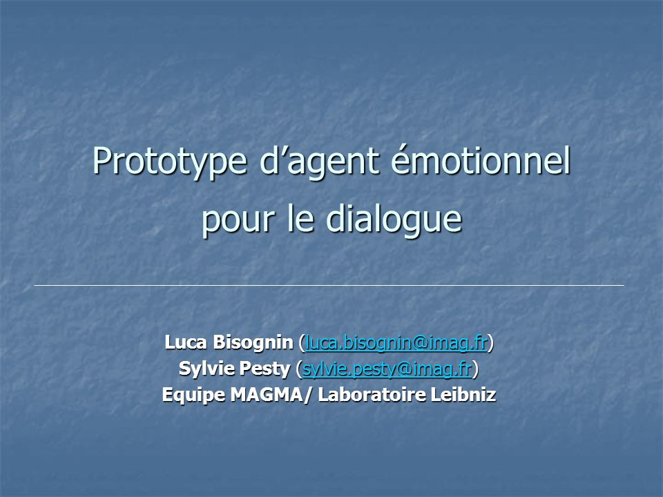 Prototype dagent émotionnel pour le dialogue Luca Bisognin (luca.bisognin@imag.fr) luca.bisognin@imag.fr Sylvie Pesty (sylvie.pesty@imag.fr) sylvie.pesty@imag.fr Equipe MAGMA/ Laboratoire Leibniz